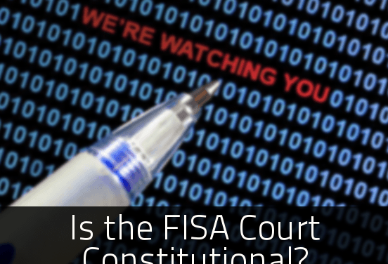 "Is the FISA Court ""AMERICA's Silent Supreme Court"" Unconstitutional?"